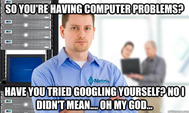 So you're having computer problems? Have you tried Googling yourself? No I didn't mean.... oh my god...