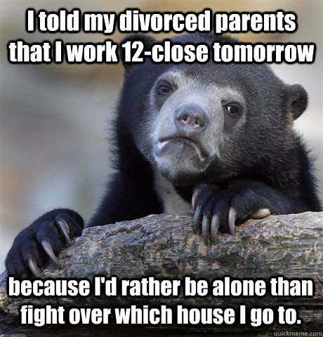I told my divorced parents that I work 12-close tomorrow because I'd rather be alone than fight over which house I go to. - I told my divorced parents that I work 12-close tomorrow because I'd rather be alone than fight over which house I go to.  Confession Bear