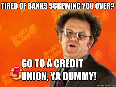 Tired of banks screwing you over? Go to a credit union, ya dummy!