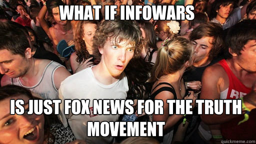 What if Infowars Is just Fox News for the truth movement - What if Infowars Is just Fox News for the truth movement  Sudden Clarity Clarence