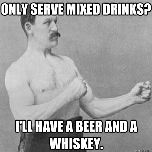 Only serve mixed drinks? I'll have a beer and a whiskey. - Only serve mixed drinks? I'll have a beer and a whiskey.  overly manly man