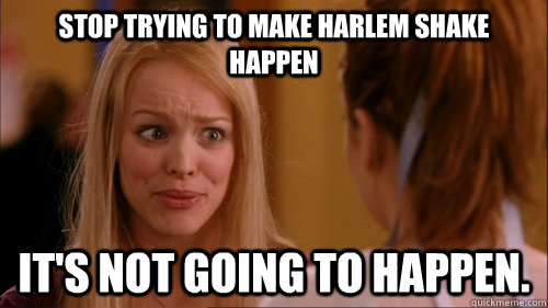 Stop trying to make Harlem Shake happen it's not going to happen.
