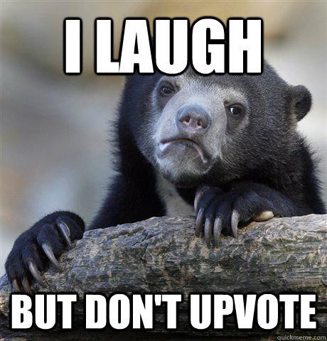 I Laugh but don't upvote - I Laugh but don't upvote  Confession Bear