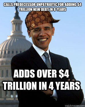 calls predecessor unpatriotic for adding $4 trillion new debt in 8 years adds over $4 trillion in 4 years  - calls predecessor unpatriotic for adding $4 trillion new debt in 8 years adds over $4 trillion in 4 years   Scumbag Obama
