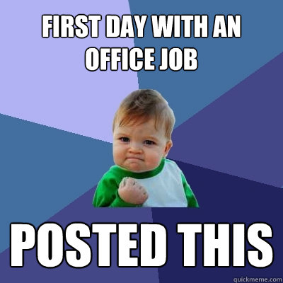 First day with an office job posted this - First day with an office job posted this  Success Kid