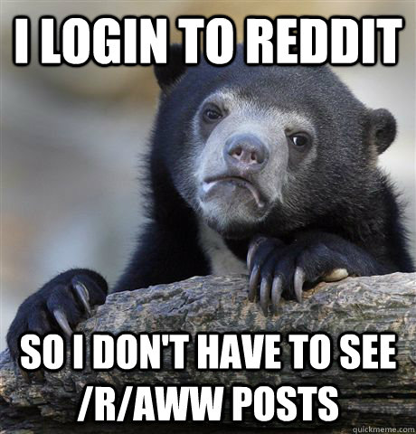 I login to reddit So I don't have to see /r/aww posts - I login to reddit So I don't have to see /r/aww posts  Confession Bear