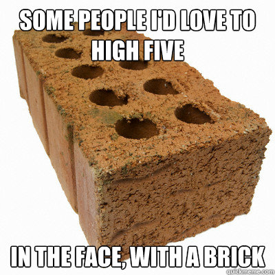 some people i'd love to high five in the face, with a brick