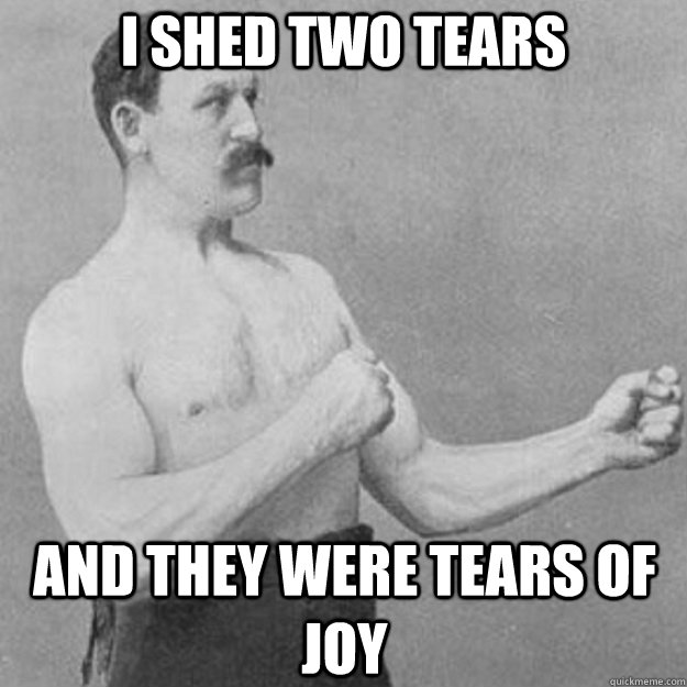 I shed two tears And they were tears of joy - I shed two tears And they were tears of joy  overly manly man