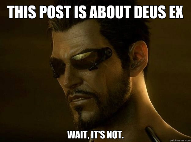 THIS POST IS ABOUT DEUS EX Wait, it's not.