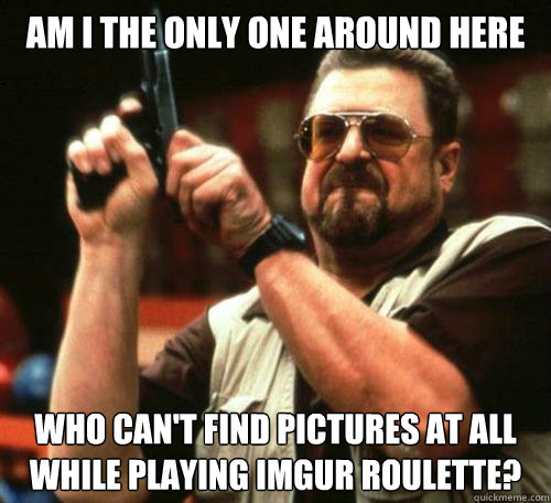 Am I the only one around here Who can't find pictures at all while playing imgur roulette?