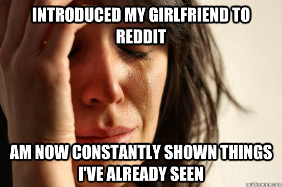 Introduced my girlfriend to reddit am now constantly shown things I've already seen - Introduced my girlfriend to reddit am now constantly shown things I've already seen  First World Problems