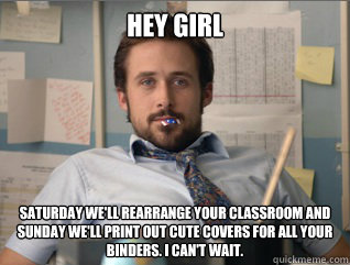 Hey girl saturday we'll rearrange your classroom and sunday we'll print out cute covers for all your binders. I can't wait.
