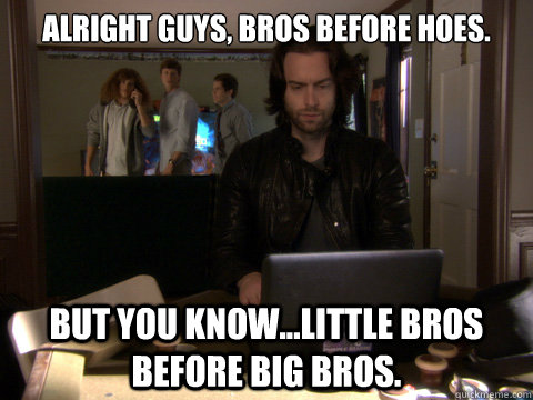 Alright Guys, Bros Before Hoes. But You Know...Little Bros before Big Bros. - Alright Guys, Bros Before Hoes. But You Know...Little Bros before Big Bros.  Workaholics Topher