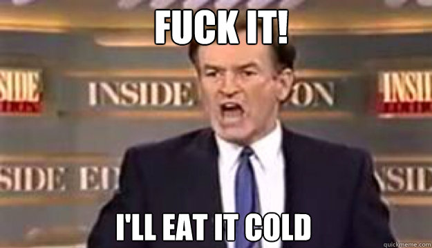 FUCK IT! I'll Eat it cold