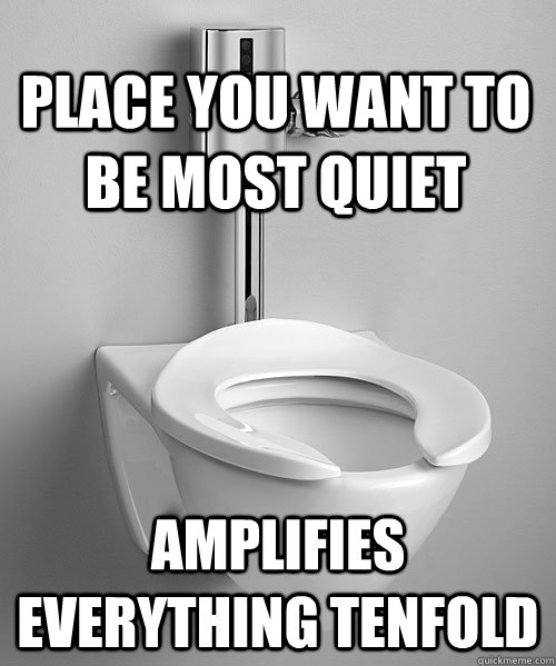 Place you want to be most quiet Amplifies everything tenfold