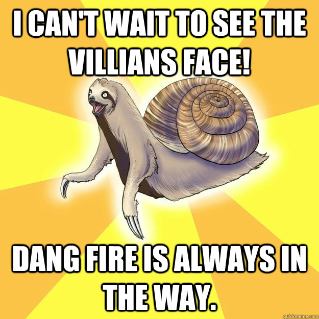 I can't wait to see the villians face! Dang fire is always in the way.