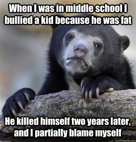 When I was in middle school I bullied a kid because he was fat He killed himself two years later, and I partially blame myself - When I was in middle school I bullied a kid because he was fat He killed himself two years later, and I partially blame myself  Confession Bear
