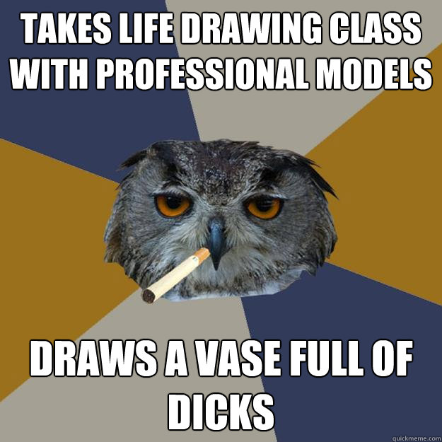 Takes life drawing class with professional models Draws a vase full of dicks - Takes life drawing class with professional models Draws a vase full of dicks  Art Student Owl