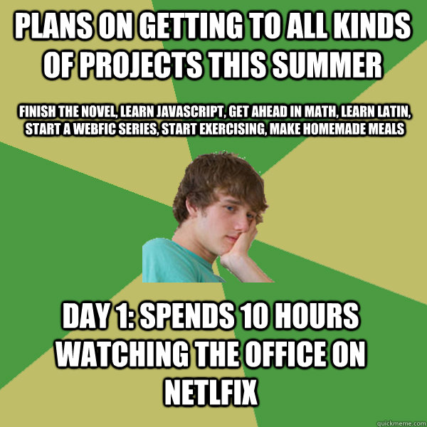 Plans on getting to all kinds of projects this summer Finish the novel, learn Javascript, Get ahead in Math, Learn Latin, Start a webfic series, start exercising, make homemade meals Day 1: Spends 10 hours watching The Office on Netlfix