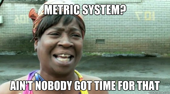 Metric system? AIN'T NOBODY GOT TIME FOR THAT