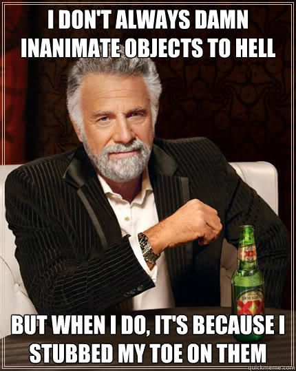 I don't always damn inanimate objects to hell but when i do, it's because I stubbed my toe on them - I don't always damn inanimate objects to hell but when i do, it's because I stubbed my toe on them  The Most Interesting Man In The World