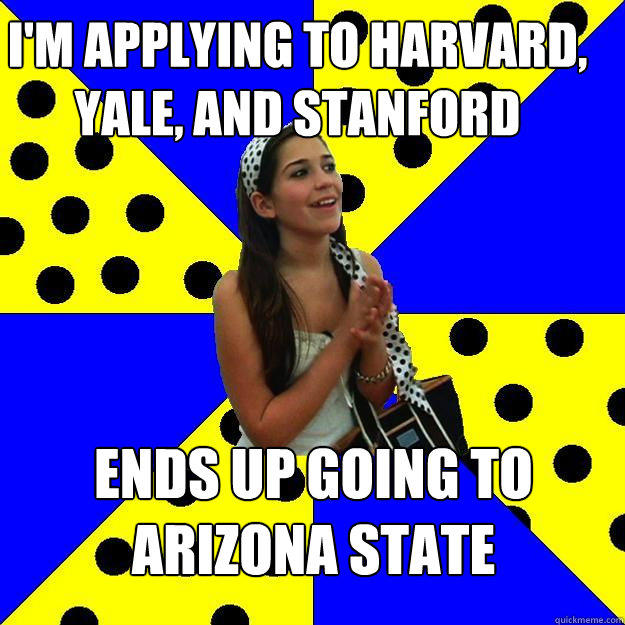 i'm applying to harvard, yale, and stanford ends up going to arizona state - i'm applying to harvard, yale, and stanford ends up going to arizona state  Sheltered Suburban Kid