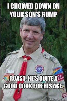 i chowed down on your son's rump roast. he's quite a good cook for his age.  Harmless Scout Leader
