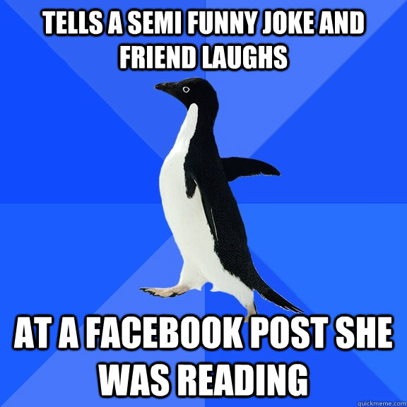 Tells a semi funny joke and friend laughs at a facebook post she was reading - Tells a semi funny joke and friend laughs at a facebook post she was reading  Socially Awkward Penguin