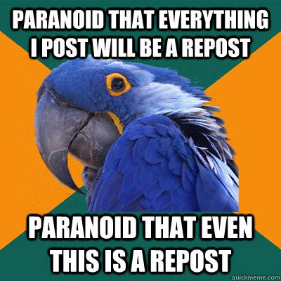 Paranoid that everything i post will be a repost Paranoid that even this is a repost - Paranoid that everything i post will be a repost Paranoid that even this is a repost  Misc