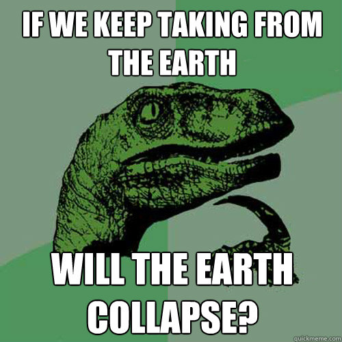 If we keep taking from the earth  will the earth collapse?  Philosoraptor