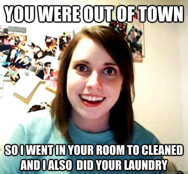 you were out of town so i went in your room to cleaned and i also  did your laundry - you were out of town so i went in your room to cleaned and i also  did your laundry  Overly Attached Girlfriend