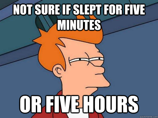 not sure if slept for five minutes or five hours - not sure if slept for five minutes or five hours  Futurama Fry