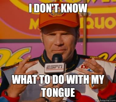 I Don't Know What to do with my tongue - I Don't Know What to do with my tongue  Ricky-Bobby