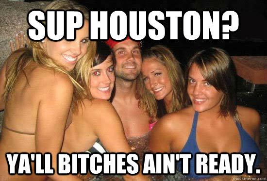 Sup Houston? Ya'll bitches ain't ready.