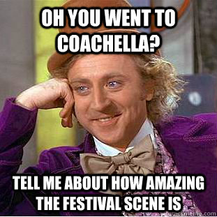Oh you went to coachella? tell me about how amazing the festival scene is  Condescending Wonka