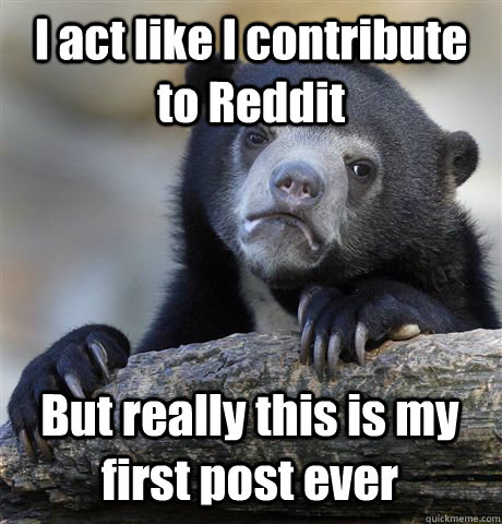 I act like I contribute to Reddit But really this is my first post ever  - I act like I contribute to Reddit But really this is my first post ever   Confession Bear