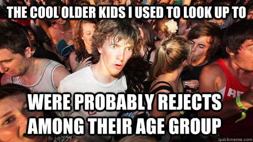 The cool older kids I used to look up to were probably rejects among their age group - The cool older kids I used to look up to were probably rejects among their age group  Sudden Clarity Clarence