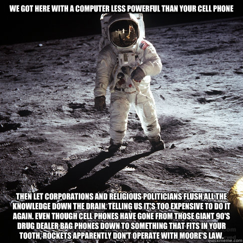 We got here with a computer less powerful than your cell phone then let corporations and religious politicians flush all the knowledge down the drain. telling us it's too expensive to do it again. Even though cell phones have gone from those giant 90's dr