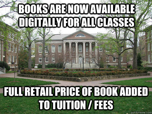 books are now available digitally for all classes full retail price of book added to tuition / fees - books are now available digitally for all classes full retail price of book added to tuition / fees  Scumbag University