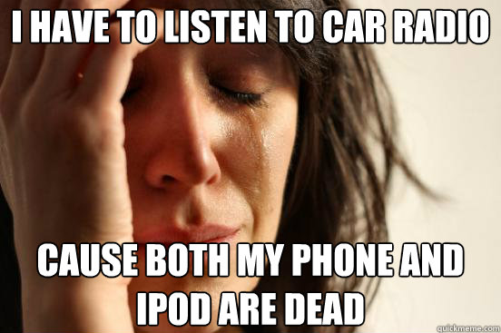 I have to listen to car radio Cause both my phone and ipod are dead  - I have to listen to car radio Cause both my phone and ipod are dead   First World Problems