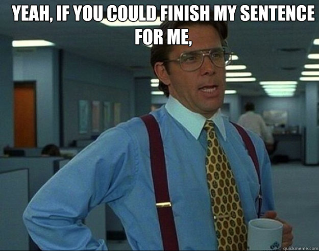 YEAH, IF YOU COULD finish my sentence for me,  - YEAH, IF YOU COULD finish my sentence for me,   Misc