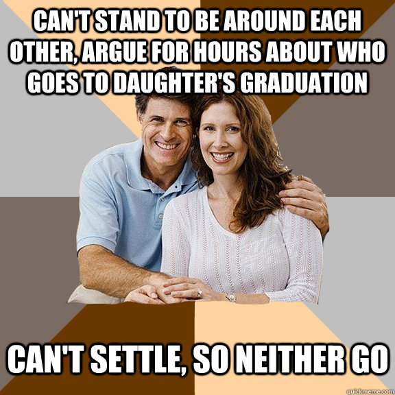 Can't stand to be around each other, argue for hours about who goes to daughter's graduation Can't settle, so neither go - Can't stand to be around each other, argue for hours about who goes to daughter's graduation Can't settle, so neither go  Scumbag Parents