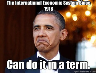 The International Economic System Since 1918 Can do it in a term.