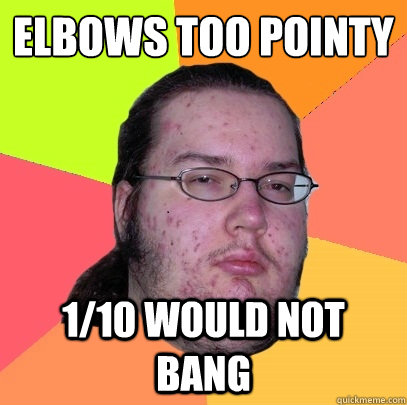 Elbows too pointy  1/10 would not bang - Elbows too pointy  1/10 would not bang  Butthurt Dweller