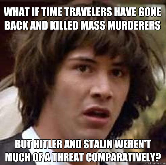 What if Time Travelers have gone back and killed mass murderers But hitler and Stalin weren't much of a threat comparatively? - What if Time Travelers have gone back and killed mass murderers But hitler and Stalin weren't much of a threat comparatively?  conspiracy keanu