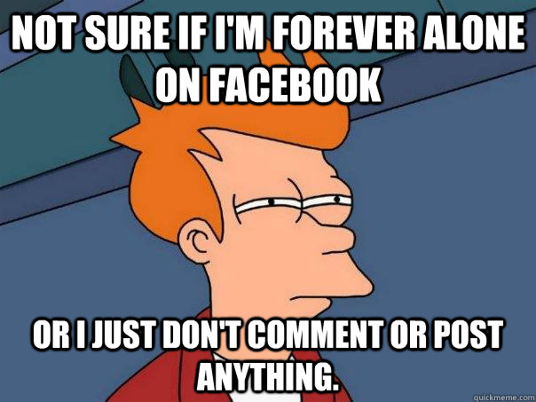 Not sure if I'm forever alone on Facebook Or I just don't comment or post anything. - Not sure if I'm forever alone on Facebook Or I just don't comment or post anything.  Futurama Fry
