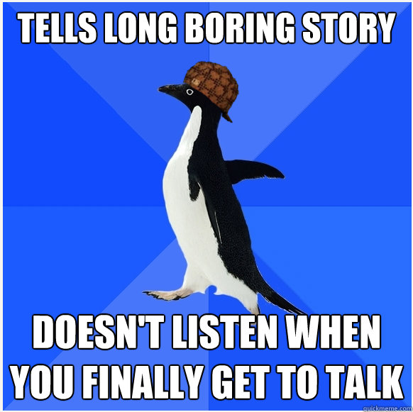 tells long boring story Doesn't listen when you finally get to talk  Scumbag Socially Awkward Penguin