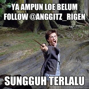 ya ampun loe belum follow @anggitz_rigen sungguh terlalu - ya ampun loe belum follow @anggitz_rigen sungguh terlalu  Pissed off Harry