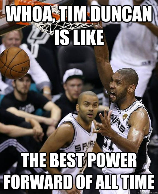 whoa, Tim Duncan is like the best power forward of all time - whoa, Tim Duncan is like the best power forward of all time  Misc