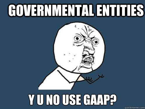 Governmental Entities y u no use GAAP? - Governmental Entities y u no use GAAP?  Y U No